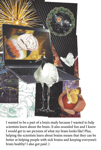 Collage image of a computer with a brain image on the screen, surrounded by images of technology and nature, with the text: I wanted to be a part of a brain study because I wanted to help scientists learn about the brain. It also sounded fun and I knew I would get to see pictures of what my brain looks like! Plus, helping the scientists learn about brains means that they can be better at helping people with sick brains and keeping everyone's brain healthy! I also got paid :)